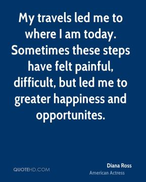 Diana Ross - My travels led me to where I am today. Sometimes these steps have felt painful, difficult, but led me to greater happiness and opportunites.