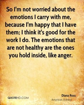 Diana Ross - So I'm not worried about the emotions I carry with me, because I'm happy that I have them; I think it's good for the work I do. The emotions that are not healthy are the ones you hold inside, like anger.