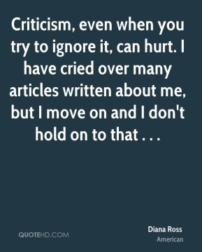 Diana Ross - Criticism, even when you try to ignore it, can hurt. I have cried over many articles written about me, but I move on and I don't hold on to that . . .