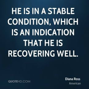 Diana Ross - He is in a stable condition, which is an indication that he is recovering well.