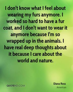 Diana Ross - I don't know what I feel about wearing my furs anymore. I worked so hard to have a fur coat, and I don't want to wear it anymore because I'm so wrapped up in the animals. I have real deep thoughts about it because I care about the world and nature.