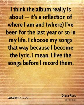 I think the album really is about -- it's a reflection of where I am and (where) I've been for the last year or so in my life. I choose my songs that way because I become the lyric. I mean, I live the songs before I record them.
