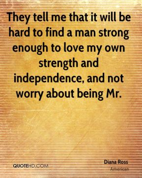 They tell me that it will be hard to find a man strong enough to love my own strength and independence, and not worry about being Mr.