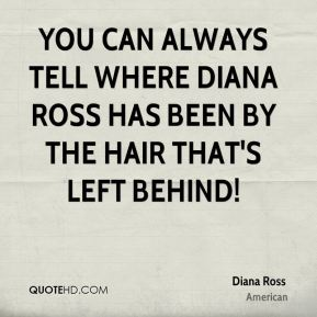 Diana Ross - You can always tell where Diana Ross has been by the hair that's left behind!