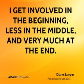 I get involved in the beginning, less in the middle, and very much at the end.