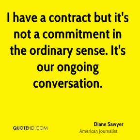 I have a contract but it's not a commitment in the ordinary sense. It's our ongoing conversation.