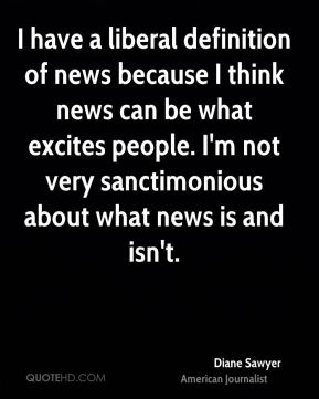 I have a liberal definition of news because I think news can be what excites people. I'm not very sanctimonious about what news is and isn't.