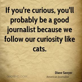 If you're curious, you'll probably be a good journalist because we follow our curiosity like cats.