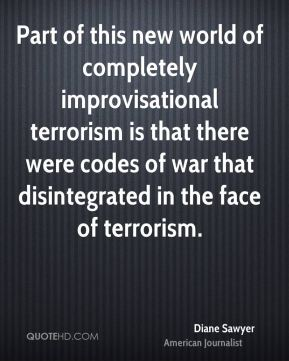Part of this new world of completely improvisational terrorism is that there were codes of war that disintegrated in the face of terrorism.