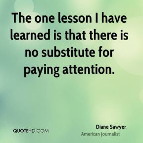 The one lesson I have learned is that there is no substitute for paying attention.