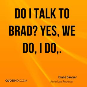 Do I talk to Brad? Yes, we do, I do.