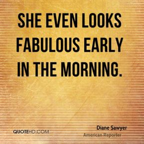 Diane Sawyer - She even looks fabulous early in the morning.