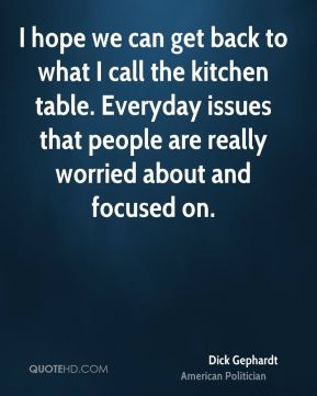 Dick Gephardt - I hope we can get back to what I call the kitchen table. Everyday issues that people are really worried about and focused on.