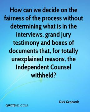 Dick Gephardt - How can we decide on the fairness of the process without determining what is in the interviews, grand jury testimony and boxes of documents that, for totally unexplained reasons, the Independent Counsel withheld?