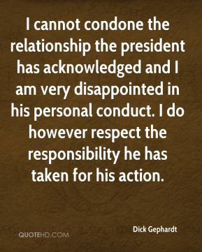Dick Gephardt - I cannot condone the relationship the president has acknowledged and I am very disappointed in his personal conduct. I do however respect the responsibility he has taken for his action.