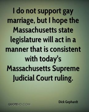 Dick Gephardt - I do not support gay marriage, but I hope the Massachusetts state legislature will act in a manner that is consistent with today's Massachusetts Supreme Judicial Court ruling.