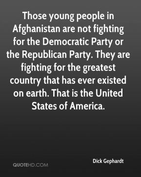 Dick Gephardt - Those young people in Afghanistan are not fighting for the Democratic Party or the Republican Party. They are fighting for the greatest country that has ever existed on earth. That is the United States of America.