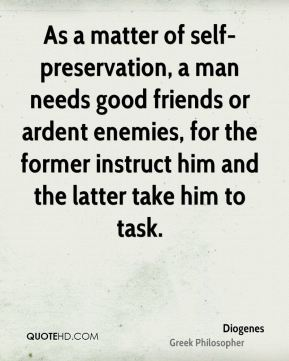 Diogenes - As a matter of self-preservation, a man needs good friends or ardent enemies, for the former instruct him and the latter take him to task.