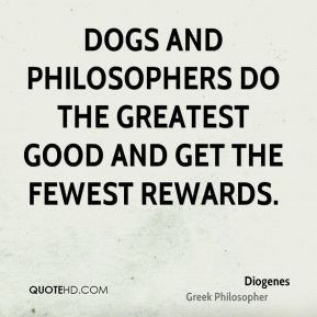 Diogenes - Dogs and philosophers do the greatest good and get the fewest rewards.