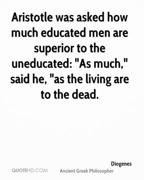 "Diogenes - Aristotle was asked how much educated men are superior to the uneducated: ""As much,"" said he, ""as the living are to the dead."
