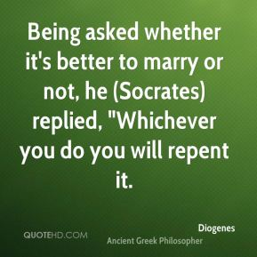 "Diogenes - Being asked whether it's better to marry or not, he (Socrates) replied, ""Whichever you do you will repent it."