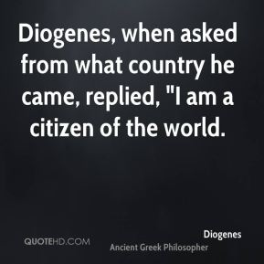 "Diogenes - Diogenes, when asked from what country he came, replied, ""I am a citizen of the world."