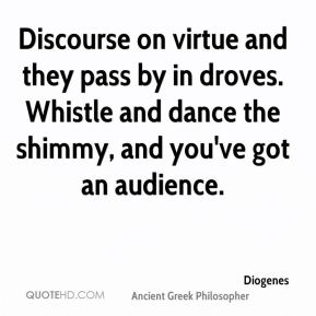 Discourse on virtue and they pass by in droves. Whistle and dance the shimmy, and you've got an audience.