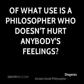 Diogenes - Of what use is a philosopher who doesn't hurt anybody's feelings?