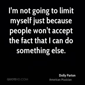 Dolly Parton - I'm not going to limit myself just because people won't accept the fact that I can do something else.