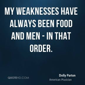 Dolly Parton - My weaknesses have always been food and men - in that order.