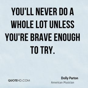 Dolly Parton - You'll never do a whole lot unless you're brave enough to try.