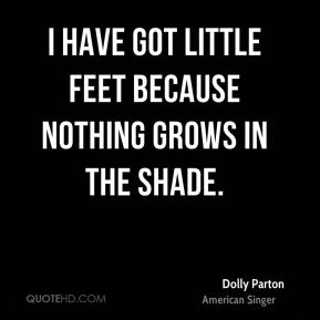 Dolly Parton - I have got little feet because nothing grows in the shade.