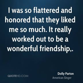 Dolly Parton - I was so flattered and honored that they liked me so much. It really worked out to be a wonderful friendship.