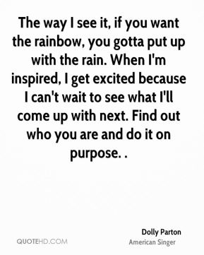 Dolly Parton - The way I see it, if you want the rainbow, you gotta put up with the rain. When I'm inspired, I get excited because I can't wait to see what I'll come up with next. Find out who you are and do it on purpose. .