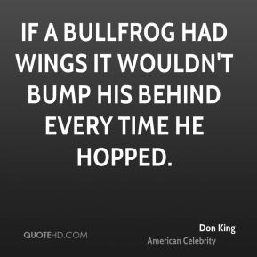 If a bullfrog had wings it wouldn't bump his behind every time he hopped.