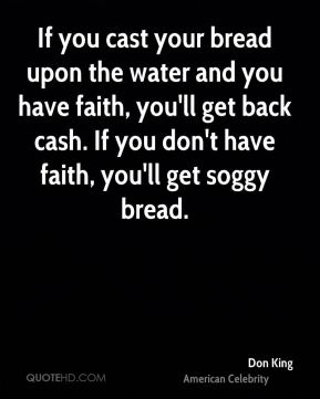 If you cast your bread upon the water and you have faith, you'll get back cash. If you don't have faith, you'll get soggy bread.