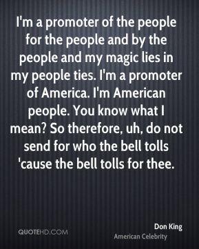 I'm a promoter of the people for the people and by the people and my magic lies in my people ties. I'm a promoter of America. I'm American people. You know what I mean? So therefore, uh, do not send for who the bell tolls 'cause the bell tolls for thee.