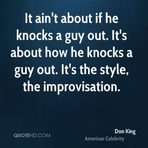 It ain't about if he knocks a guy out. It's about how he knocks a guy out. It's the style, the improvisation.