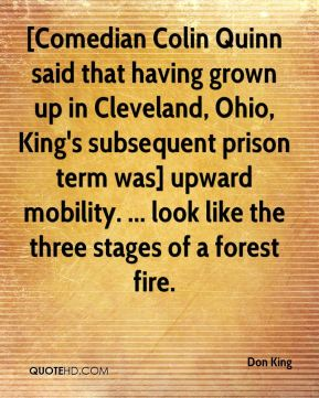 Don King - [Comedian Colin Quinn said that having grown up in Cleveland, Ohio, King's subsequent prison term was] upward mobility. ... look like the three stages of a forest fire.