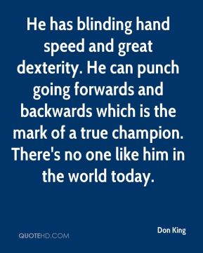 Don King - He has blinding hand speed and great dexterity. He can punch going forwards and backwards which is the mark of a true champion. There's no one like him in the world today.