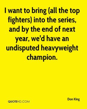 Don King - I want to bring (all the top fighters) into the series, and by the end of next year, we'd have an undisputed heavyweight champion.