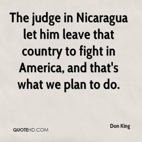 Don King - The judge in Nicaragua let him leave that country to fight in America, and that's what we plan to do.