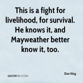 Don King - This is a fight for livelihood, for survival. He knows it, and Mayweather better know it, too.