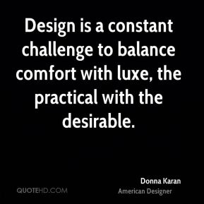 Donna Karan - Design is a constant challenge to balance comfort with luxe, the practical with the desirable.