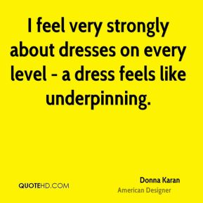 Donna Karan - I feel very strongly about dresses on every level - a dress feels like underpinning.