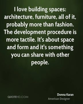 Donna Karan - I love building spaces: architecture, furniture, all of it, probably more than fashion. The development procedure is more tactile. It's about space and form and it's something you can share with other people.