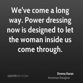 Donna Karan - We've come a long way. Power dressing now is designed to let the woman inside us come through.