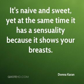 Donna Karan - It's naive and sweet, yet at the same time it has a sensuality because it shows your breasts.