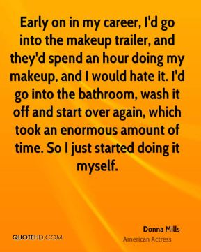 Early on in my career, I'd go into the makeup trailer, and they'd spend an hour doing my makeup, and I would hate it. I'd go into the bathroom, wash it off and start over again, which took an enormous amount of time. So I just started doing it myself.