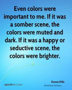 Donna Mills - Even colors were important to me. If it was a somber scene, the colors were muted and dark. If it was a happy or seductive scene, the colors were brighter.